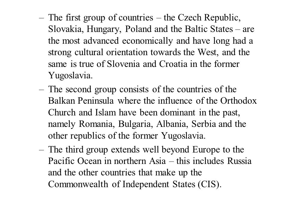 The first group of countries – the Czech Republic, Slovakia, Hungary, Poland and the Baltic States – are the most advanced economically and have long had a strong cultural orientation towards the West, and the same is true of Slovenia and Croatia in the former Yugoslavia.