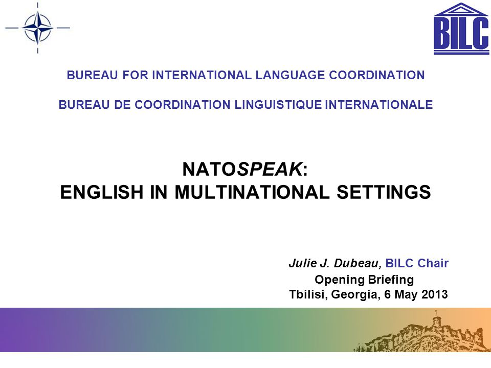 BUREAU FOR INTERNATIONAL LANGUAGE COORDINATION BUREAU DE COORDINATION LINGUISTIQUE INTERNATIONALE NATOSPEAK: ENGLISH IN MULTINATIONAL SETTINGS Julie J. Dubeau, BILC Chair Opening Briefing Tbilisi, Georgia, 6 May 2013