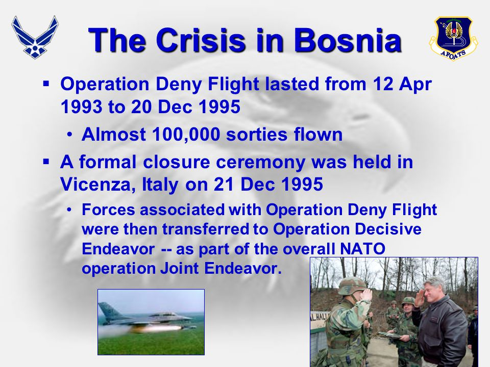 The Crisis in Bosnia Operation Deny Flight lasted from 12 Apr 1993 to 20 Dec 1995. Almost 100,000 sorties flown.