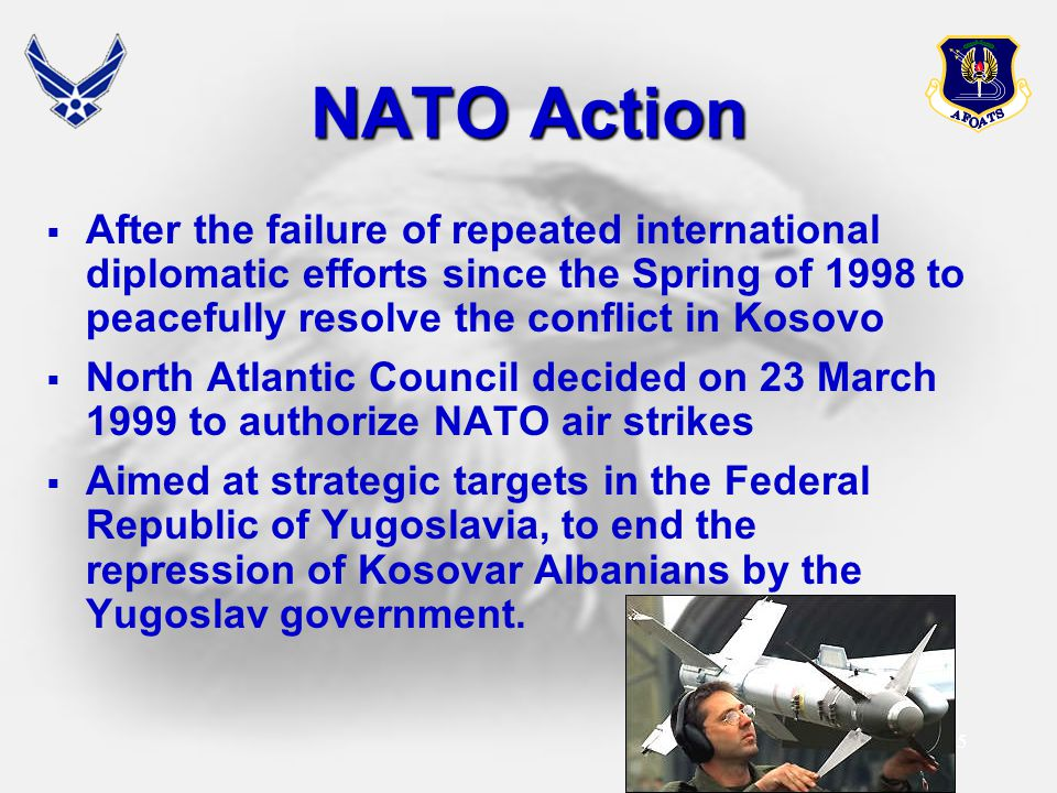 NATO Action After the failure of repeated international diplomatic efforts since the Spring of 1998 to peacefully resolve the conflict in Kosovo.