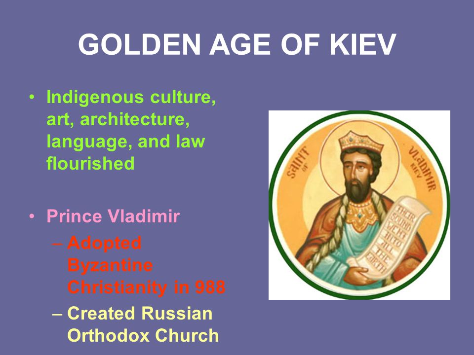GOLDEN AGE OF KIEV Indigenous culture, art, architecture, language, and law flourished. Prince Vladimir.