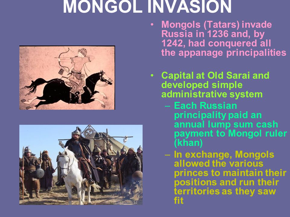MONGOL INVASION Mongols (Tatars) invade Russia in 1236 and, by 1242, had conquered all the appanage principalities.