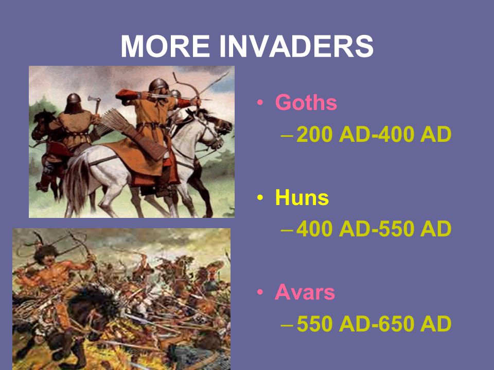 MORE INVADERS Goths 200 AD-400 AD Huns 400 AD-550 AD Avars