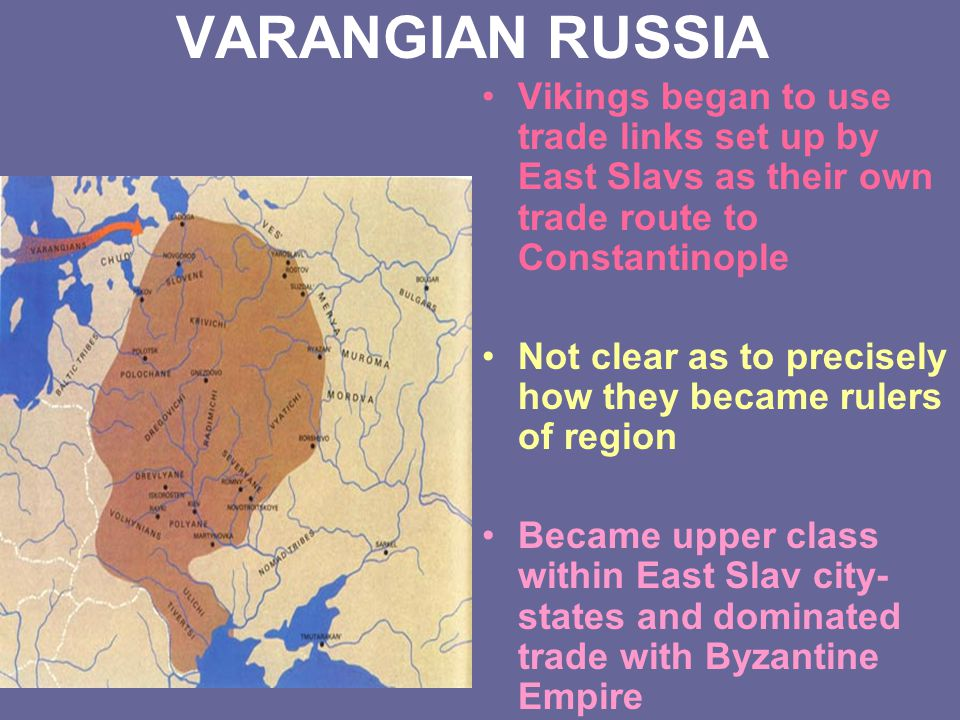 VARANGIAN RUSSIA Vikings began to use trade links set up by East Slavs as their own trade route to Constantinople.