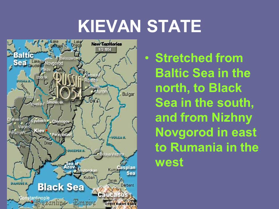 KIEVAN STATE Stretched from Baltic Sea in the north, to Black Sea in the south, and from Nizhny Novgorod in east to Rumania in the west.