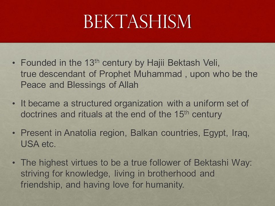 Bektashism Founded in the 13th century by Hajii Bektash Veli, true descendant of Prophet Muhammad , upon who be the Peace and Blessings of Allah.