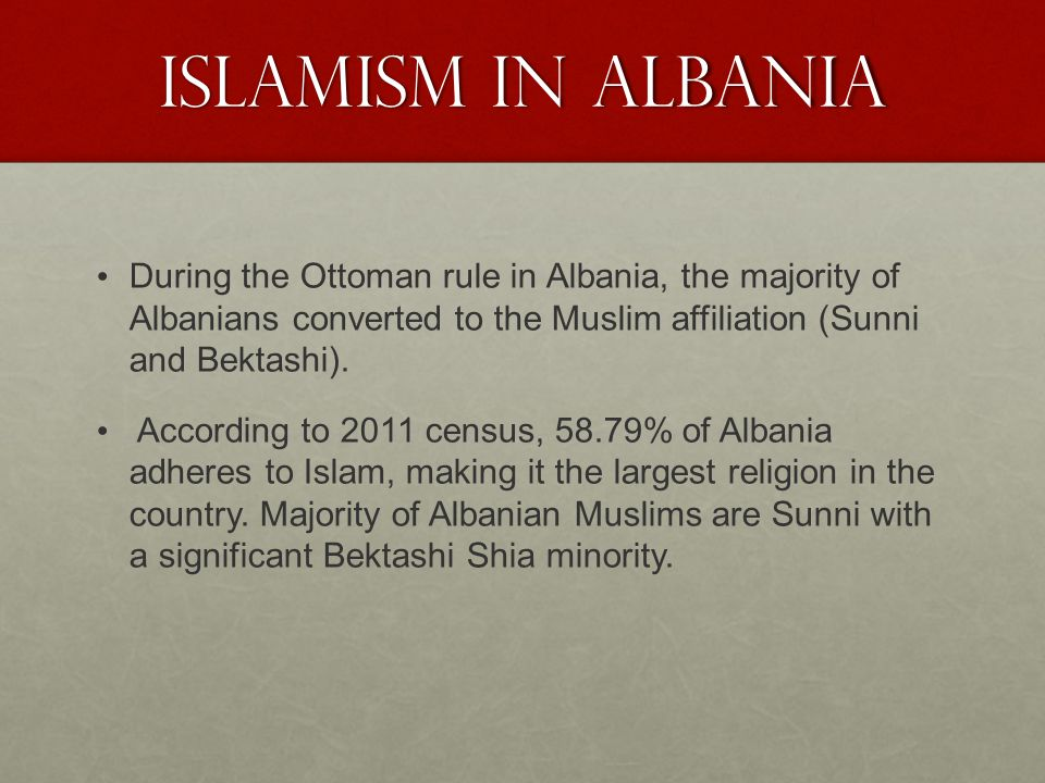 ISLAMISM IN ALBANIA During the Ottoman rule in Albania, the majority of Albanians converted to the Muslim affiliation (Sunni and Bektashi).