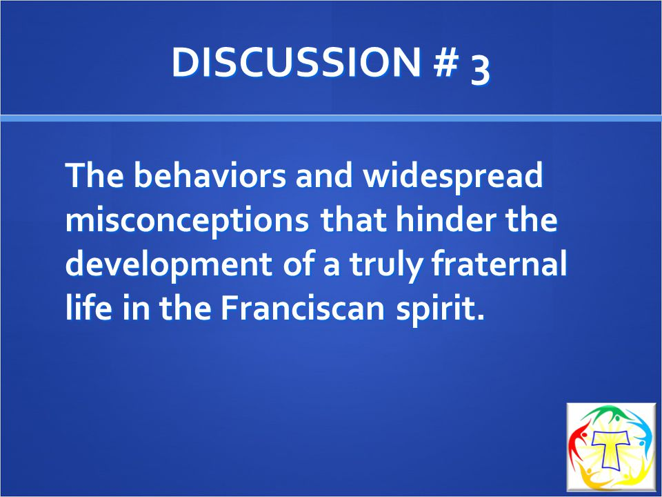 DISCUSSION # 3 The behaviors and widespread misconceptions that hinder the development of a truly fraternal life in the Franciscan spirit.