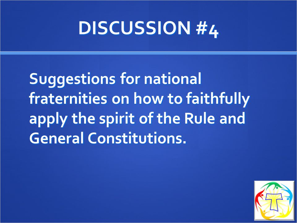 DISCUSSION #4 Suggestions for national fraternities on how to faithfully apply the spirit of the Rule and General Constitutions.