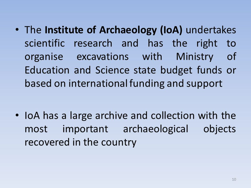 The Institute of Archaeology (IoA) undertakes scientific research and has the right to organise excavations with Ministry of Education and Science state budget funds or based on international funding and support