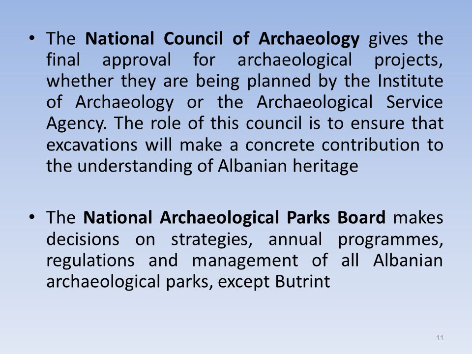 The National Council of Archaeology gives the final approval for archaeological projects, whether they are being planned by the Institute of Archaeology or the Archaeological Service Agency. The role of this council is to ensure that excavations will make a concrete contribution to the understanding of Albanian heritage