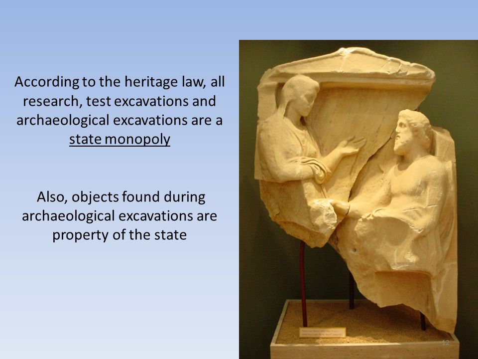 According to the heritage law, all research, test excavations and archaeological excavations are a state monopoly Also, objects found during archaeological excavations are property of the state