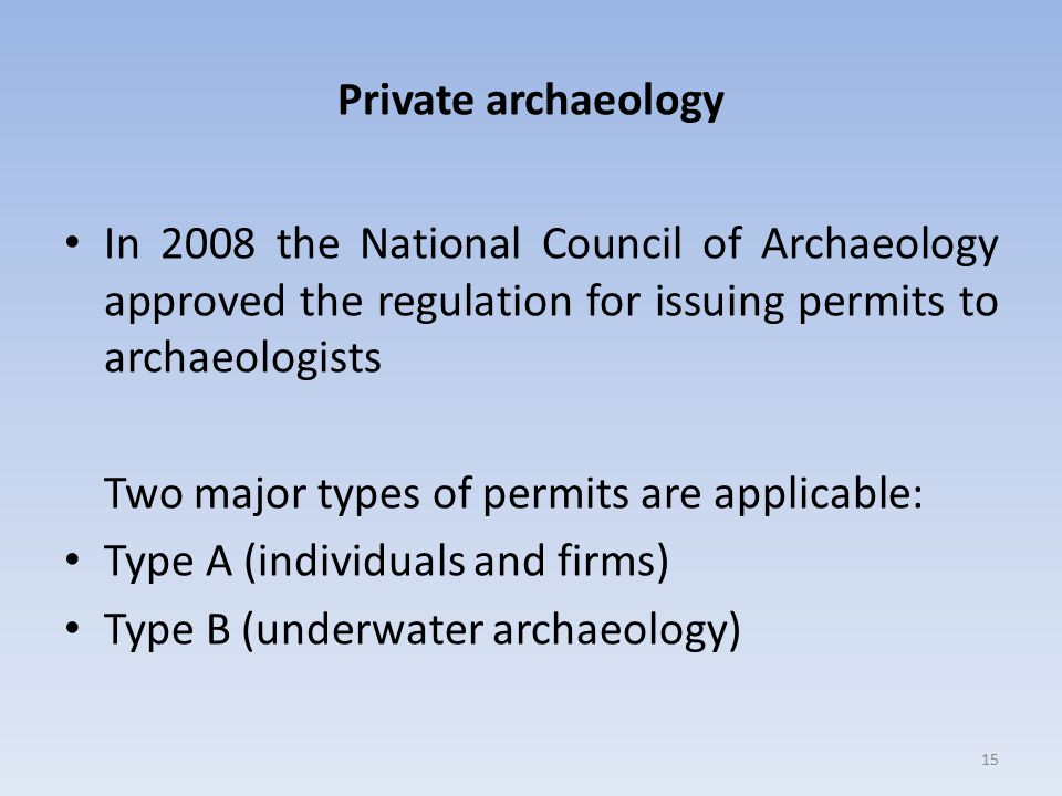 Private archaeology In 2008 the National Council of Archaeology approved the regulation for issuing permits to archaeologists.