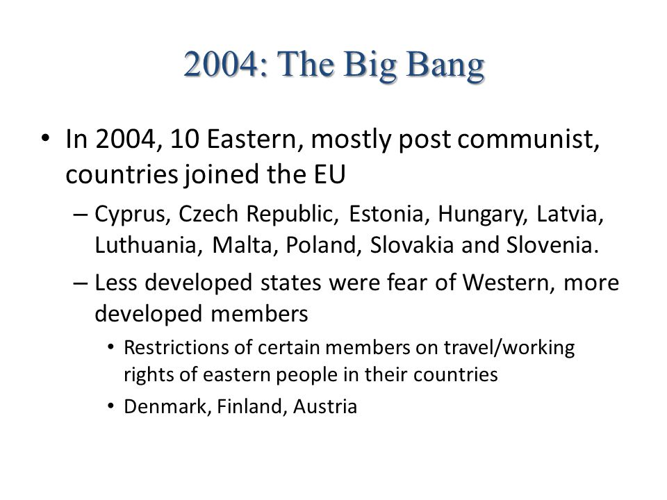 2004: The Big Bang In 2004, 10 Eastern, mostly post communist, countries joined the EU.