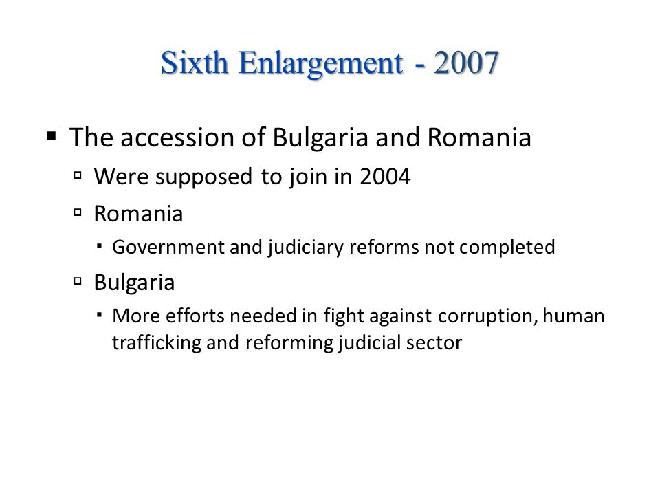 Sixth Enlargement - 2007 The accession of Bulgaria and Romania