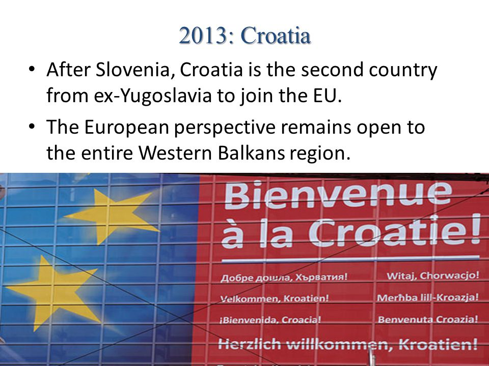 2013: Croatia After Slovenia, Croatia is the second country from ex-Yugoslavia to join the EU.