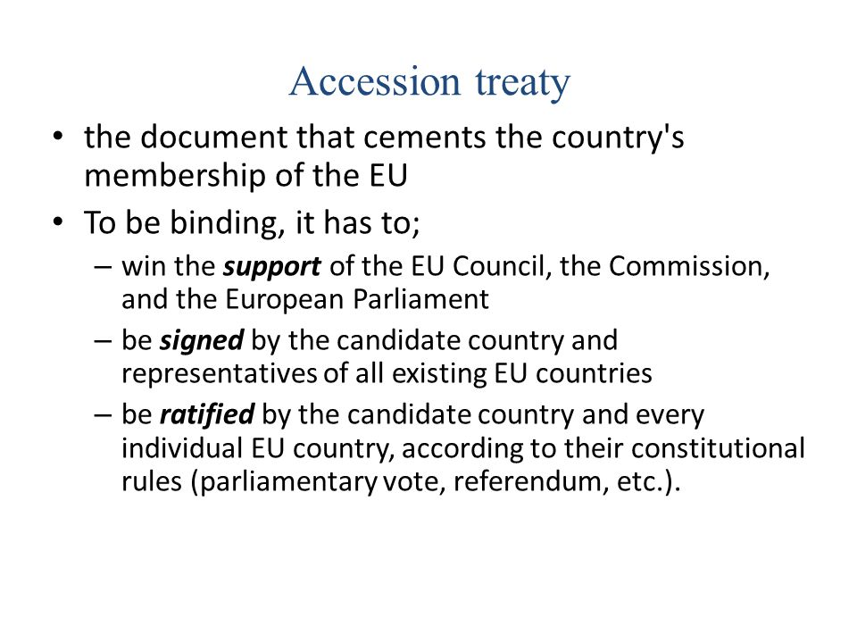 Accession treaty the document that cements the country s membership of the EU. To be binding, it has to;