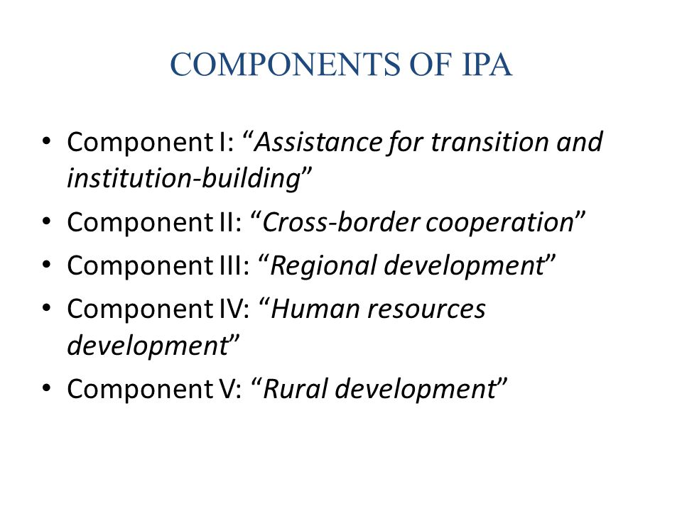 COMPONENTS OF IPA Component I: Assistance for transition and institution-building Component II: Cross-border cooperation