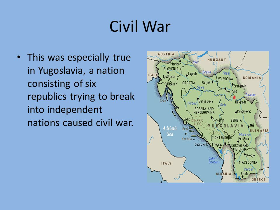 Civil War This was especially true in Yugoslavia, a nation consisting of six republics trying to break into independent nations caused civil war.