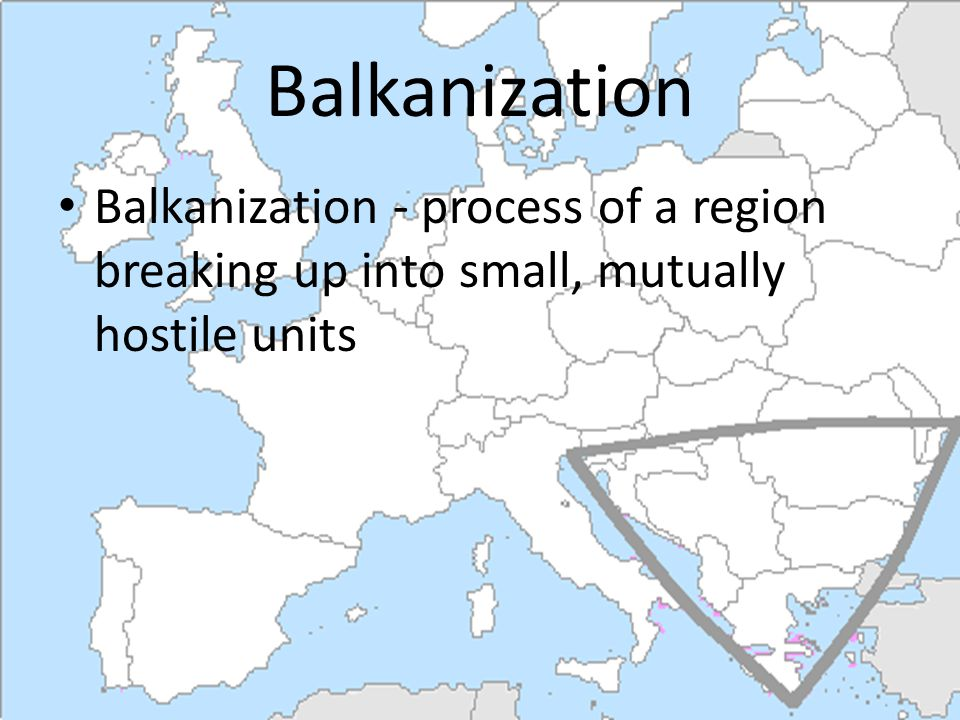 Balkanization Balkanization - process of a region breaking up into small, mutually hostile units