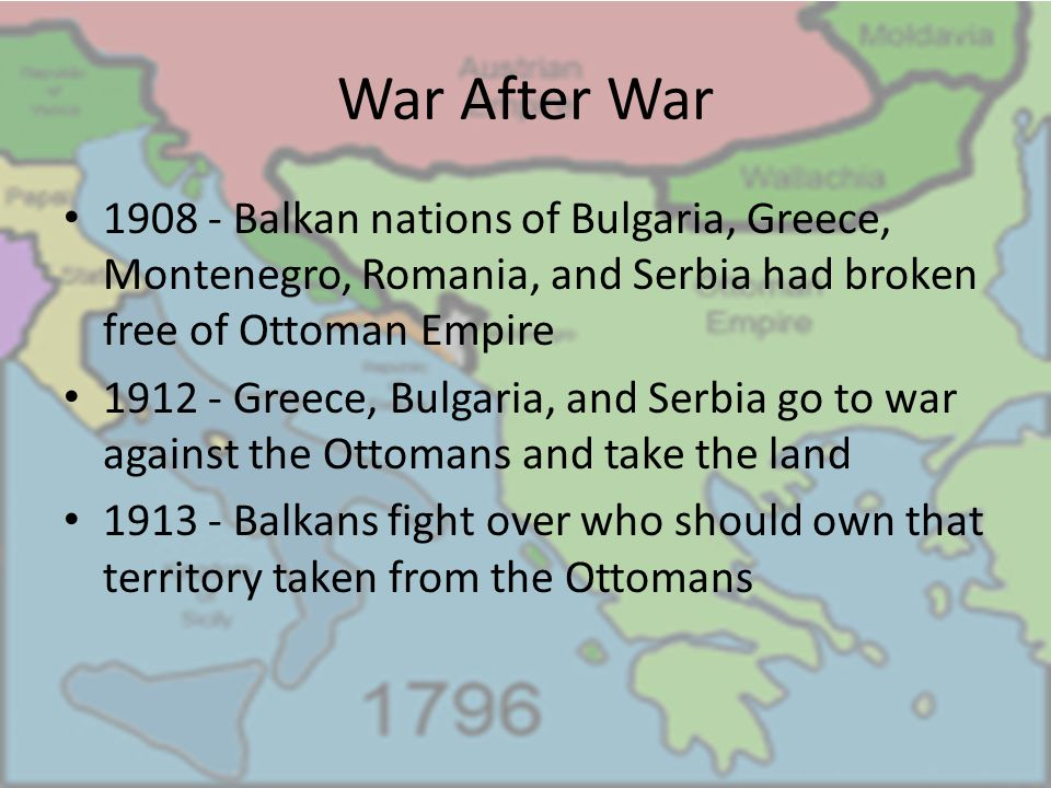War After War 1908 - Balkan nations of Bulgaria, Greece, Montenegro, Romania, and Serbia had broken free of Ottoman Empire.
