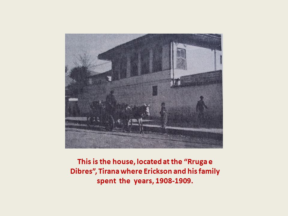 This is the house, located at the Rruga e Dibres , Tirana where Erickson and his family spent the years, 1908-1909.