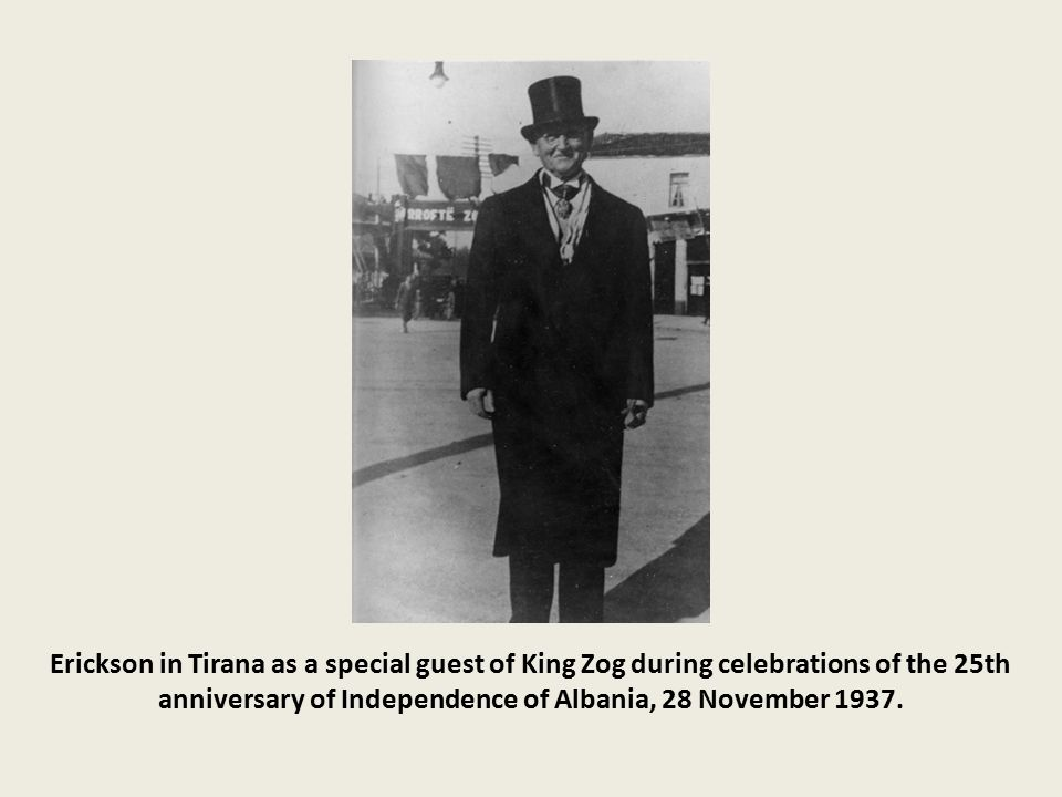 Erickson in Tirana as a special guest of King Zog during celebrations of the 25th anniversary of Independence of Albania, 28 November 1937.
