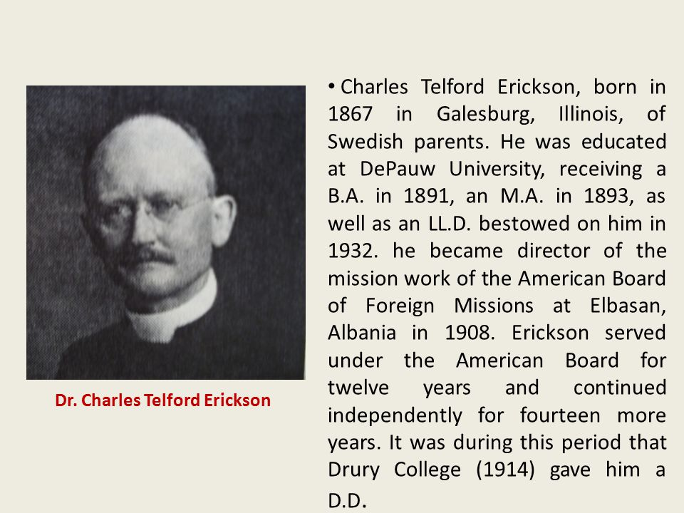 Charles Telford Erickson, born in 1867 in Galesburg, Illinois, of Swedish parents. He was educated at DePauw University, receiving a B.A. in 1891, an M.A. in 1893, as well as an LL.D. bestowed on him in 1932. he became director of the mission work of the American Board of Foreign Missions at Elbasan, Albania in 1908. Erickson served under the American Board for twelve years and continued independently for fourteen more years. It was during this period that Drury College (1914) gave him a D.D.