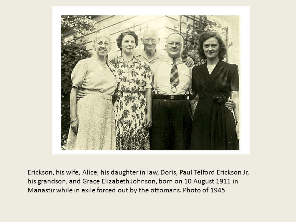 Erickson, his wife, Alice, his daughter in law, Doris, Paul Telford Erickson Jr, his grandson, and Grace Elizabeth Johnson, born on 10 August 1911 in Manastir while in exile forced out by the ottomans.