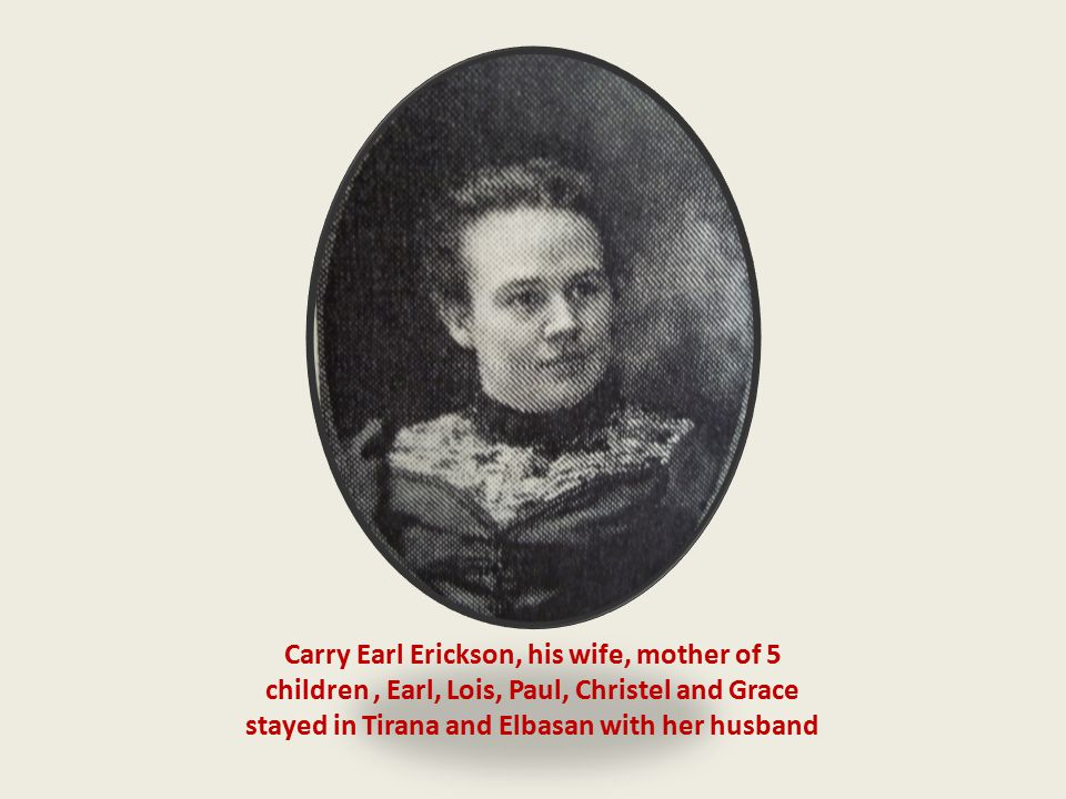 Carry Earl Erickson, his wife, mother of 5 children , Earl, Lois, Paul, Christel and Grace stayed in Tirana and Elbasan with her husband