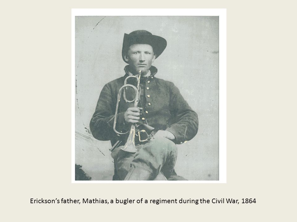 Erickson's father, Mathias, a bugler of a regiment during the Civil War, 1864