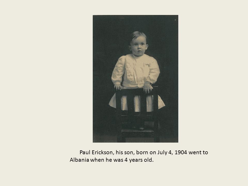 Paul Erickson, his son, born on July 4, 1904 went to Albania when he was 4 years old.