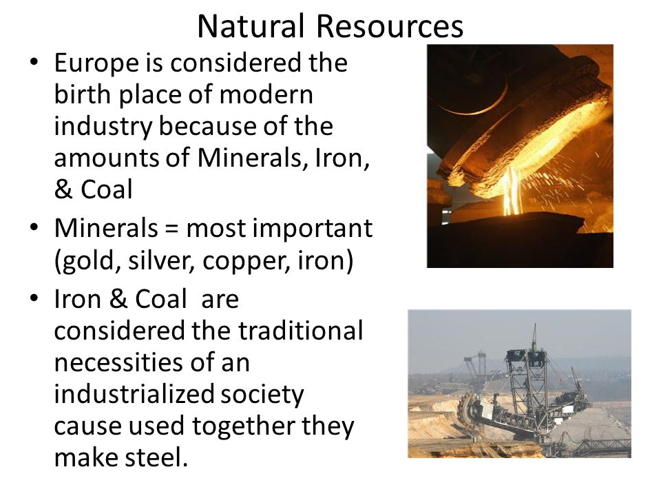 Natural Resources Europe is considered the birth place of modern industry because of the amounts of Minerals, Iron, & Coal.