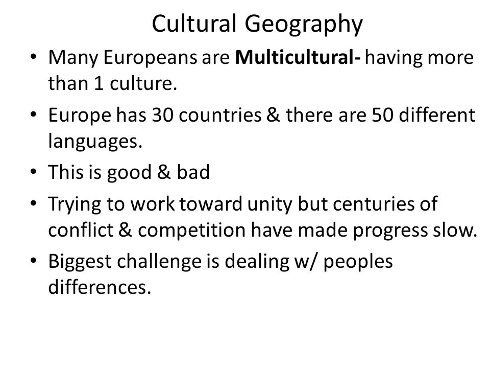 Cultural Geography Many Europeans are Multicultural- having more than 1 culture. Europe has 30 countries & there are 50 different languages.