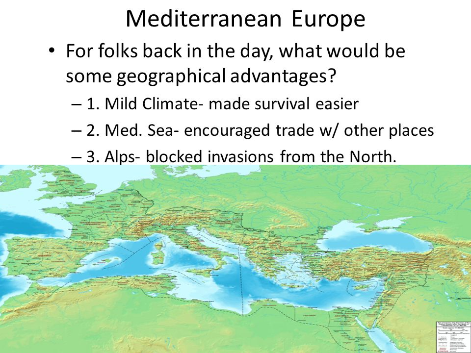 Mediterranean Europe For folks back in the day, what would be some geographical advantages 1. Mild Climate- made survival easier.