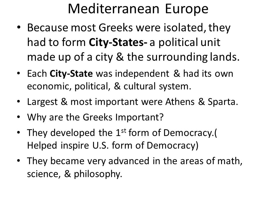 Mediterranean Europe Because most Greeks were isolated, they had to form City-States- a political unit made up of a city & the surrounding lands.