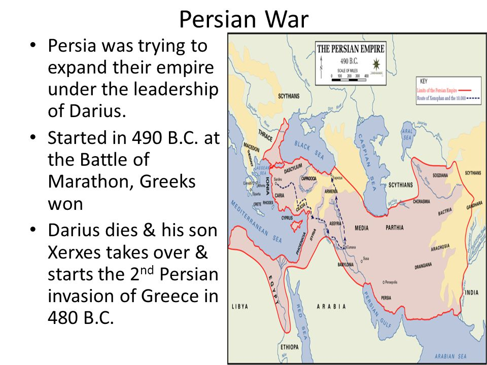 Persian War Persia was trying to expand their empire under the leadership of Darius. Started in 490 B.C. at the Battle of Marathon, Greeks won.
