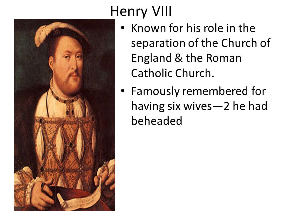 Henry VIII Known for his role in the separation of the Church of England & the Roman Catholic Church.