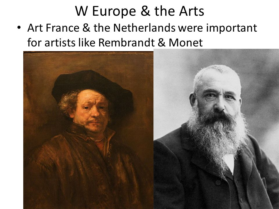 W Europe & the Arts Art France & the Netherlands were important for artists like Rembrandt & Monet