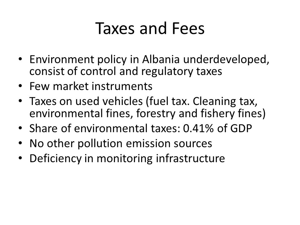 Taxes and Fees Environment policy in Albania underdeveloped, consist of control and regulatory taxes.