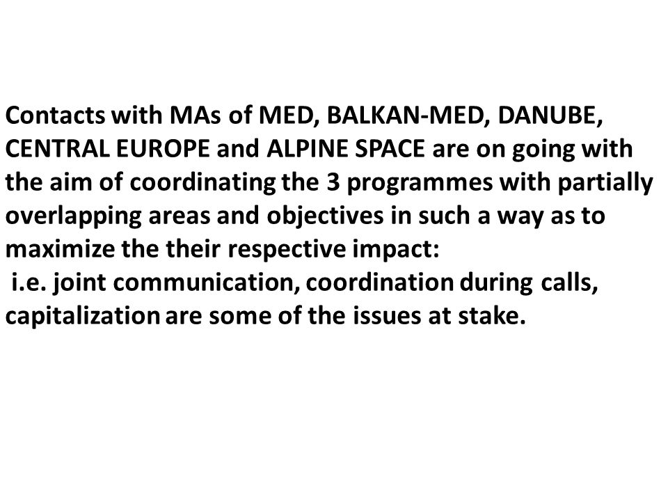 Contacts with MAs of MED, BALKAN-MED, DANUBE, CENTRAL EUROPE and ALPINE SPACE are on going with the aim of coordinating the 3 programmes with partially overlapping areas and objectives in such a way as to maximize the their respective impact: