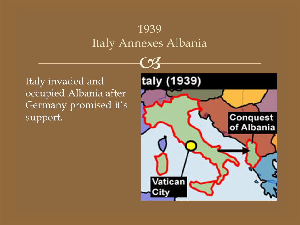 1939 Italy Annexes Albania Italy invaded and occupied Albania after Germany promised it's support.