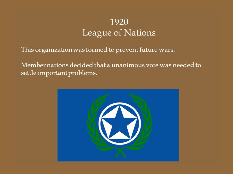 1920 League of Nations. This organization was formed to prevent future wars.
