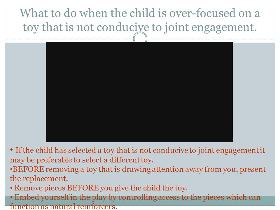 What to do when the child is over-focused on a toy that is not conducive to joint engagement.