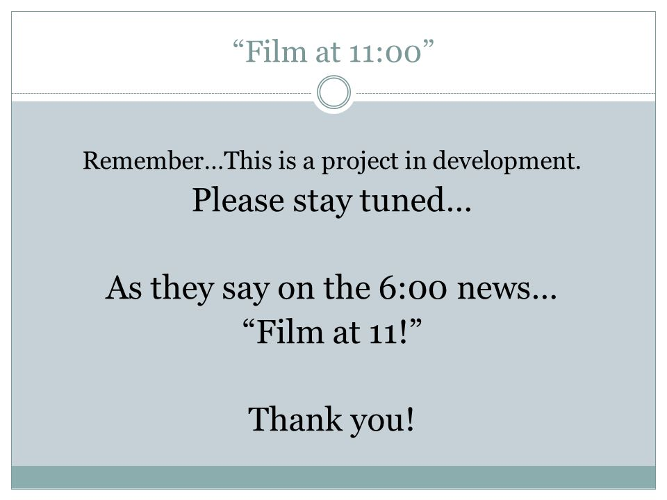 As they say on the 6:00 news… Film at 11! Thank you!