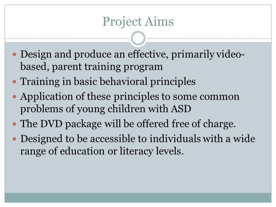 Project Aims Design and produce an effective, primarily video-based, parent training program. Training in basic behavioral principles.