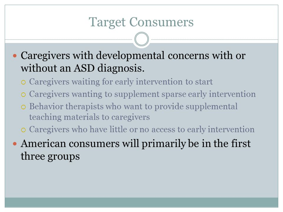 Target Consumers Caregivers with developmental concerns with or without an ASD diagnosis. Caregivers waiting for early intervention to start.