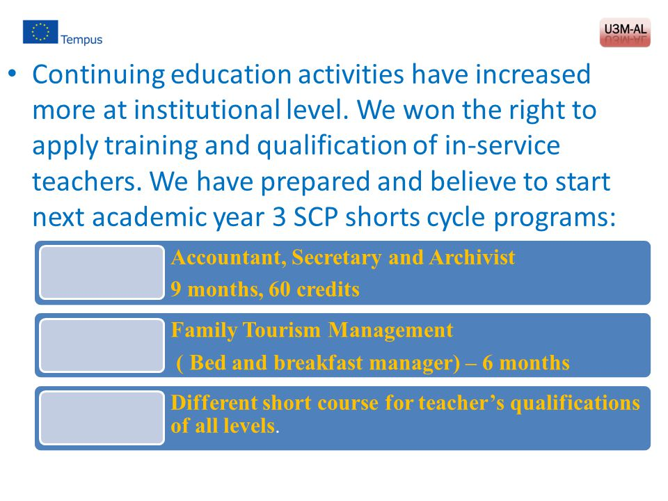 Continuing education activities have increased more at institutional level. We won the right to apply training and qualification of in-service teachers. We have prepared and believe to start next academic year 3 SCP shorts cycle programs: