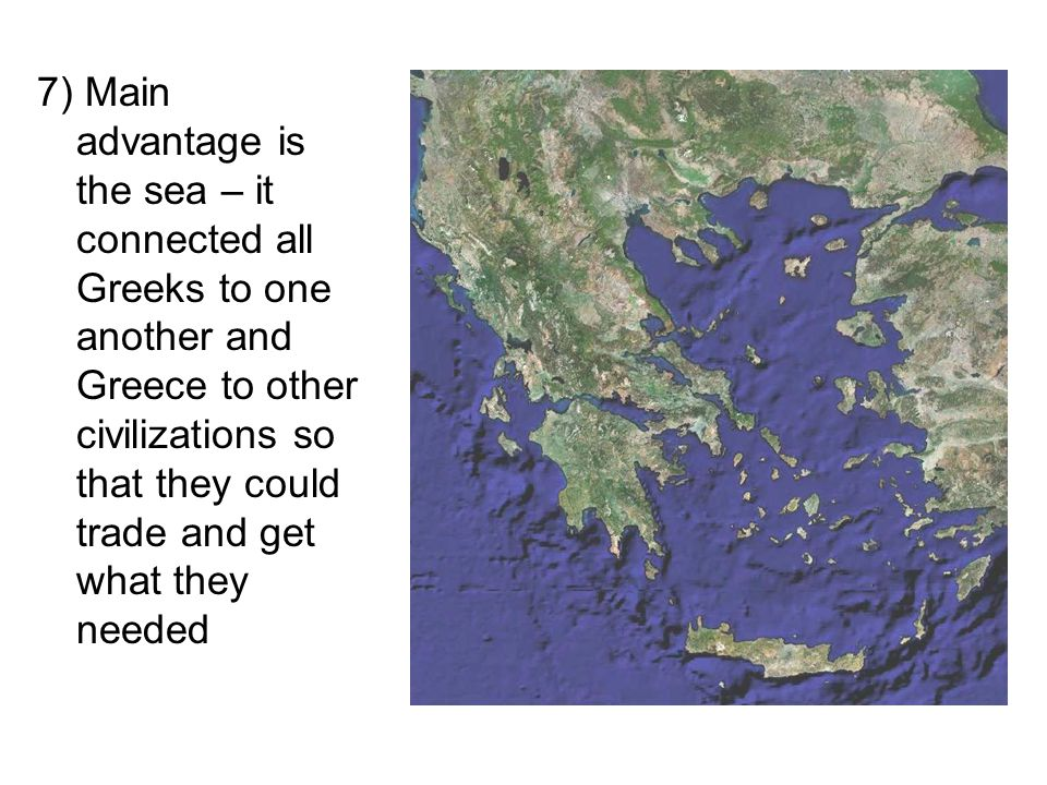 7) Main advantage is the sea – it connected all Greeks to one another and Greece to other civilizations so that they could trade and get what they needed