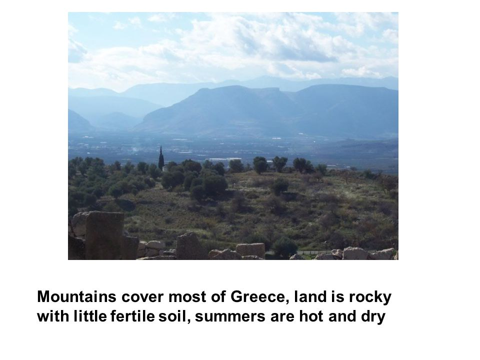Mountains cover most of Greece, land is rocky with little fertile soil, summers are hot and dry